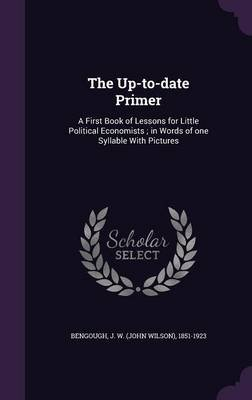 The Up-To-Date Primer - A First Book of Lessons for Little Political Economists; In Words of One Syllable with Pictures...