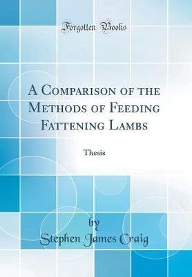 A Comparison of the Methods of Feeding Fattening Lambs - Thesis (Classic Reprint) (Hardcover): Stephen James Craig