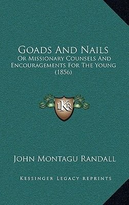 Goads and Nails - Or Missionary Counsels and Encouragements for the Young (1856) (Hardcover): John Montagu Randall