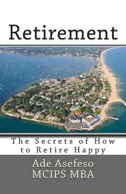 Retirement - The Secrets of How to Retire Happy (Paperback): Ade Asefeso MCIPS MBA