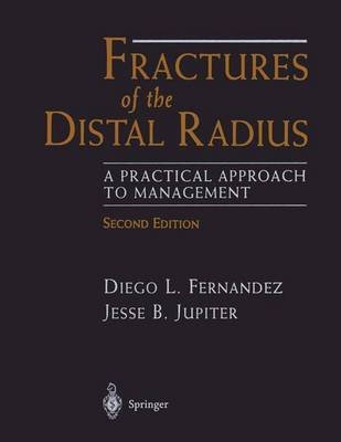Fractures of the Distal Radius - A Practical Approach to Management (Hardcover, 2nd ed. 2002): Diego L. Fernandez, Jesse B....