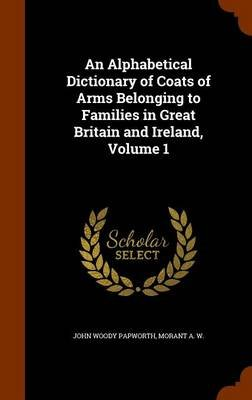 An Alphabetical Dictionary of Coats of Arms Belonging to Families in Great Britain and Ireland, Volume 1 (Hardcover): John...