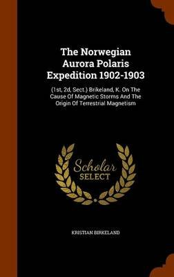 The Norwegian Aurora Polaris Expedition 1902-1903 - (1st, 2D, Sect.) Brikeland, K. on the Cause of Magnetic Storms and the...