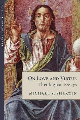 On Love and Virtue - Theological Essays (Hardcover): Michael S. Sherwin