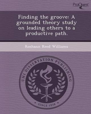 Finding the Groove: A Grounded Theory Study on Leading Others to a Productive Path (Paperback): Roshann Reed Williams