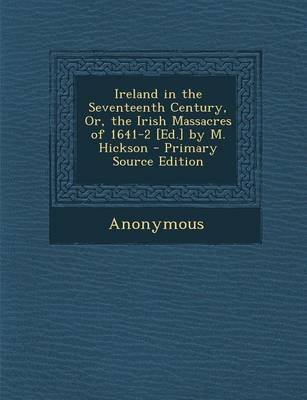 Ireland in the Seventeenth Century, Or, the Irish Massacres of 1641-2 [Ed.] by M. Hickson (Paperback): Anonymous