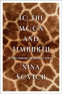 To the Moon and Timbuktu - A Trek Through the Heart of Africa (Hardcover): Nina Sovich
