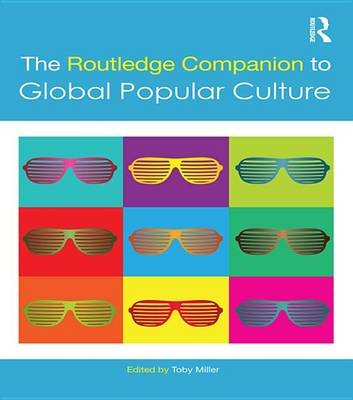The Routledge Companion to Global Popular Culture (Electronic book text): Toby Miller