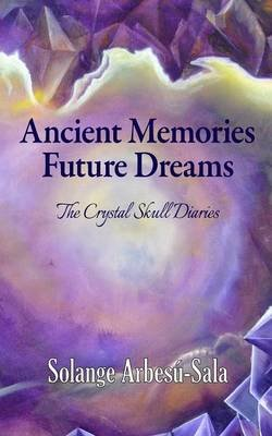 Ancient Memories, Future Dreams - The Crystal Skull Diaries (Paperback): Solange Arbesu-Sala
