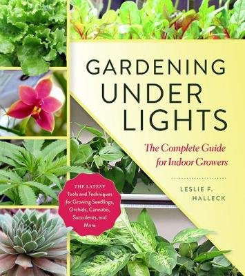 Gardening Under Lights: the Complete Guide for Indoor Growers (Hardcover): Leslie F. Halleck