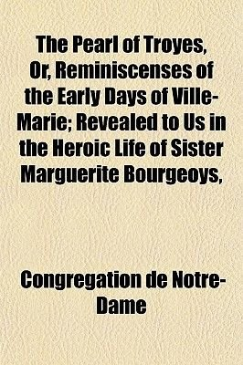 The Pearl of Troyes, Or, Reminiscenses of the Early Days of Ville-Marie; Revealed to Us in the Heroic Life of Sister Marguerite...