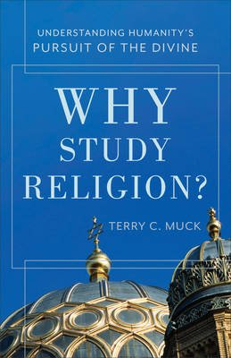 Why Study Religion? - Understanding Humanity's Pursuit of the Divine (Paperback): Terry C. Muck