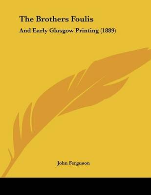 The Brothers Foulis - And Early Glasgow Printing (1889) (Paperback): John Ferguson