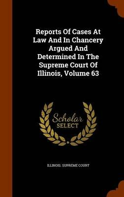 Reports of Cases at Law and in Chancery Argued and Determined in the Supreme Court of Illinois, Volume 63 (Hardcover): Illinois...