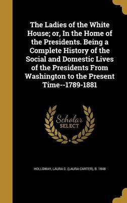The Ladies of the White House; Or, in the Home of the Presidents. Being a Complete History of the Social and Domestic Lives of...