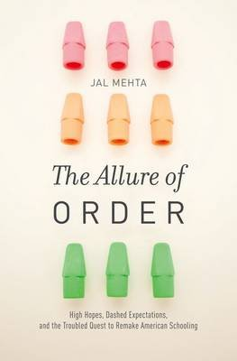 The Allure of Order - High Hopes, Dashed Expectations, and the Troubled Quest to Remake American Schooling (Hardcover): Jal...