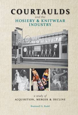 Courtaulds and the Hosiery and Knitwear Industry - A Study of Acquisition, Merger and Decline (Paperback): Bramwell G. Rudd