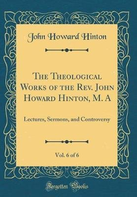 The Theological Works of the REV. John Howard Hinton, M. A, Vol. 6 of 6 - Lectures, Sermons, and Controversy (Classic Reprint)...