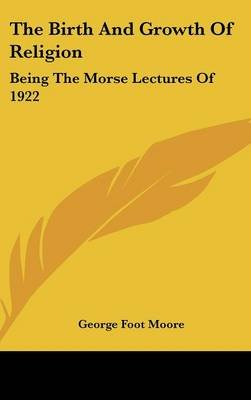 The Birth and Growth of Religion - Being the Morse Lectures of 1922 (Hardcover): George Foot Moore