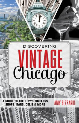 Discovering Vintage Chicago - A Guide to the City's Timeless Shops, Bars, Delis & More (Electronic book text): Amy Bizzarri