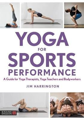 Yoga For Sports Performance - A Guide For Yoga Therapists, Yoga Teachers And Bodyworkers (Paperback): Jim Harrington