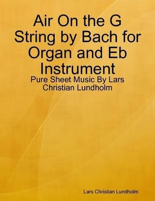Air on the G String by Bach for Organ and Eb Instrument - Pure Sheet Music by Lars Christian Lundholm (Electronic book text):...