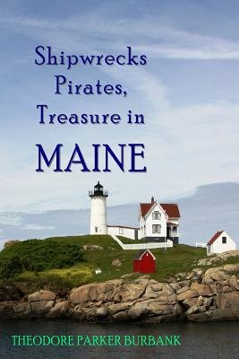 Shipwrecks, Pirates and Treasure in Maine - Why Would Pirates Come to Maine? Where Is Their Treasure to Be Found? Shipwrecks...