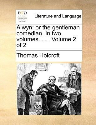 Alwyn - Or the Gentleman Comedian. in Two Volumes. ... . Volume 2 of 2 (Paperback): Thomas Holcroft