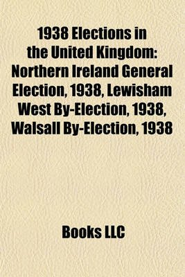 1938 Elections in the United Kingdom - Northern Ireland General Election, 1938, Lewisham West By-Election, 1938, Walsall...