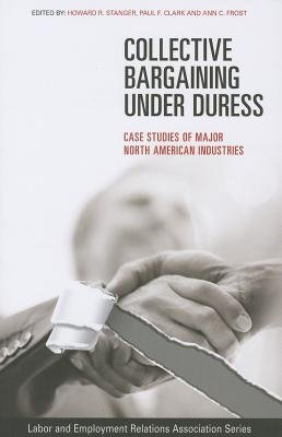 Collective Bargaining under Duress - Case Studies of Major North American Industries (Paperback): Howard R. Stanger, Paul F....