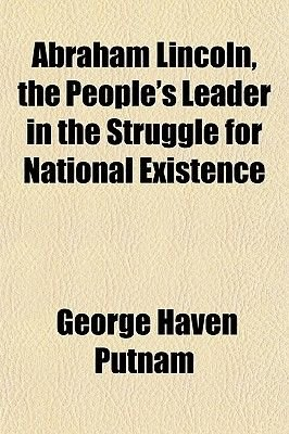 Abraham Lincoln, the People's Leader in the Struggle for National Existence (Paperback): George Haven Putnam