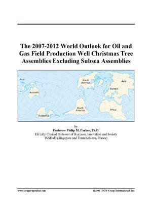 The 2007-2012 World Outlook for Oil and Gas Field Production Well Christmas Tree Assemblies Excluding Subsea Assemblies...