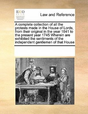 A Complete Collection of All the Protests Made in the House of Lords, from Their Original in the Year 1641 to the Present Year...