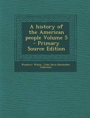 A History of the American People Volume 5 - Primary Source Edition (Paperback): Woodrow Wilson, John Davis Batchelder Collection