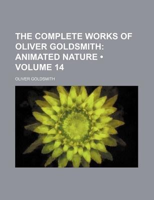 The Complete Works of Oliver Goldsmith (Volume 14); Animated Nature (Paperback): Oliver Goldsmith