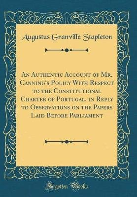 An Authentic Account of Mr. Canning's Policy with Respect to the Constitutional Charter of Portugal, in Reply to...