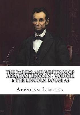 The Papers and Writings of Abraham Lincoln - Volume 4 - The Lincoln-Douglas (Paperback): Abraham Lincoln