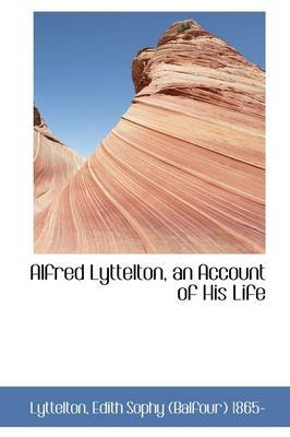 Alfred Lyttelton, an Account of His Life (Paperback): Lyttelton Edith Sophy (Balfour) 1865-