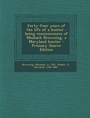 Forty-Four Years of the Life of a Hunter - Being Reminiscences of Meshach Browning, a Maryland Hunter - Primary Source Edition...