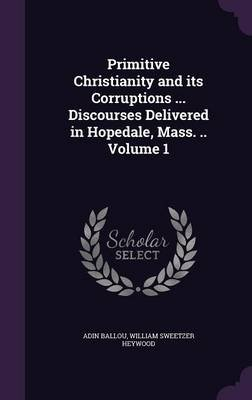 Primitive Christianity and Its Corruptions ... Discourses Delivered in Hopedale, Mass. .. Volume 1 (Hardcover): Adin Ballou,...