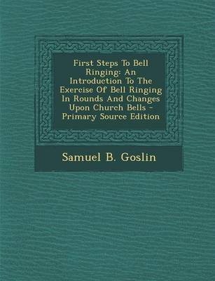 First Steps to Bell Ringing - An Introduction to the Exercise of Bell Ringing in Rounds and Changes Upon Church Bells...