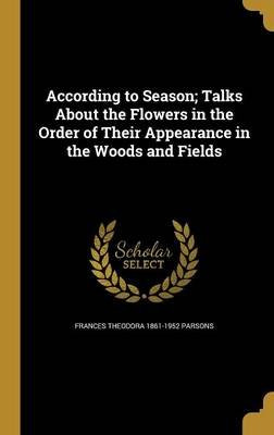 According to Season; Talks about the Flowers in the Order of Their Appearance in the Woods and Fields (Hardcover): Frances...