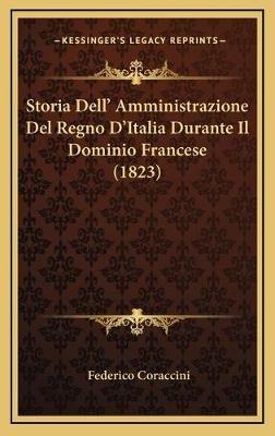 Storia Dell' Amministrazione del Regno D'Italia Durante Il Dominio Francese (1823) (Italian, Hardcover): Federico...