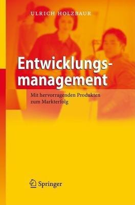 Entwicklungsmanagement - MIT Hervorragenden Produkten Zum Markterfolg (German, Book, 2007 ed.): Ulrich Holzbaur