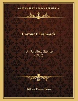 Cavour E Bismarck - Un Parallelo Storico (1906) (Italian, Paperback): William Roscoe Thayer