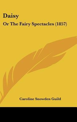 Daisy - Or The Fairy Spectacles (1857) (Hardcover): Caroline Snowden Guild