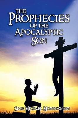 The Prophecies of the Apocalyptic Son (Paperback): Sean Michael McMongomery, Sean Michael Montgomery