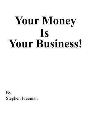 Your Money Is Your Business! (Paperback): Stephen Freeman