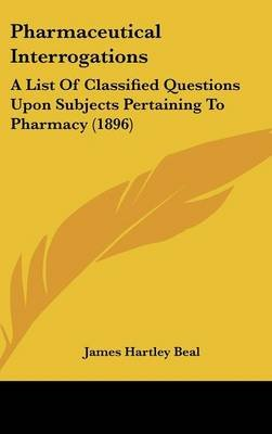 Pharmaceutical Interrogations - A List of Classified Questions Upon Subjects Pertaining to Pharmacy (1896) (Hardcover): James...
