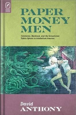 Paper Money Men - Commerce, Manhood, and the Sensational Public Sphere in Antebellum America (CD-ROM): David Anthony
